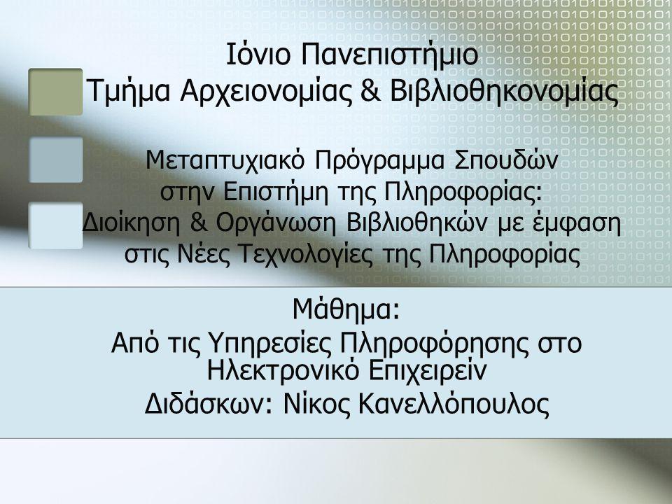 Ιόνιο Πανεπιστήμιο Τμήμα Αρχειονομίας & Βιβλιοθηκονομίας Μεταπτυχιακό Πρόγραμμα Σπουδών στην Επιστήμη της Πληροφορίας: Διοίκηση & Οργάνωση Βιβλιοθηκών με έμφαση στις Νέες Τεχνολογίες της Πληροφορίας Μάθημα: Από τις Υπηρεσίες Πληροφόρησης στο Ηλεκτρονικό Επιχειρείν Διδάσκων: Νίκος Κανελλόπουλος
