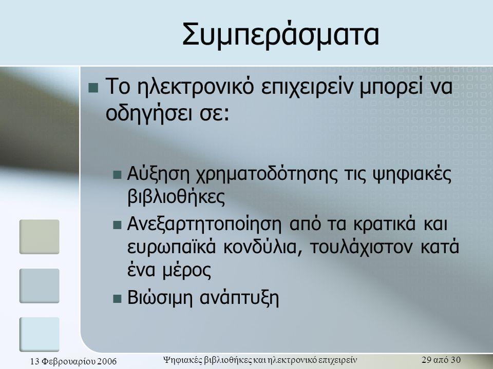 13 Φεβρουαρίου 2006 Ψηφιακές βιβλιοθήκες και ηλεκτρονικό επιχειρείν29 από 30 Συμπεράσματα Το ηλεκτρονικό επιχειρείν μπορεί να οδηγήσει σε: Αύξηση χρηματοδότησης τις ψηφιακές βιβλιοθήκες Ανεξαρτητοποίηση από τα κρατικά και ευρωπαϊκά κονδύλια, τουλάχιστον κατά ένα μέρος Βιώσιμη ανάπτυξη