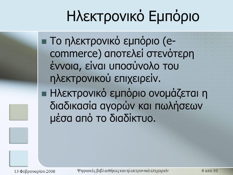 13 Φεβρουαρίου 2006 Ψηφιακές βιβλιοθήκες και ηλεκτρονικό επιχειρείν27 από 30 Προβλήματα και προτάσεις Μη ύπαρξη καθορισμένου νομικού πλαισίου Ζήτημα διασφάλισης πληρωμών και αγορών, καθώς και προστασίας προσωπικών δεδομένων Μη εξοικείωση των χρηστών με η-επιχειρείν και η-εμπόριο