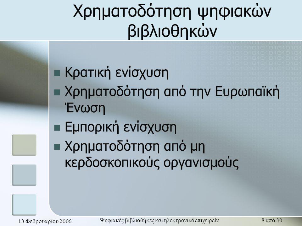 13 Φεβρουαρίου 2006 Ψηφιακές βιβλιοθήκες και ηλεκτρονικό επιχειρείν8 από 30 Χρηματοδότηση ψηφιακών βιβλιοθηκών Κρατική ενίσχυση Χρηματοδότηση από την Ευρωπαϊκή Ένωση Εμπορική ενίσχυση Χρηματοδότηση από μη κερδοσκοπικούς οργανισμούς