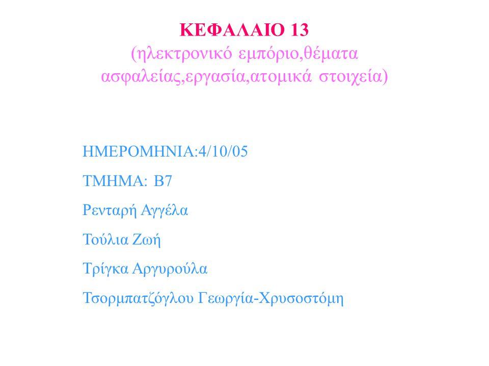 ΚΕΦΑΛΑΙΟ 13 (ηλεκτρονικό εμπόριο,θέματα ασφαλείας,εργασία,ατομικά στοιχεία) ΗΜΕΡΟΜΗΝΙΑ:4/10/05 ΤΜΗΜΑ: Β7 Ρενταρή Αγγέλα Τούλια Ζωή Τρίγκα Αργυρούλα Τσορμπατζόγλου Γεωργία-Χρυσοστόμη
