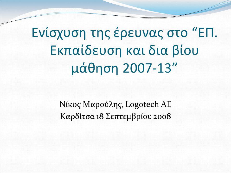 """Ενίσχυση της έρευνας στο """"ΕΠ. Εκπαίδευση και δια βίου μάθηση 2007-13"""" Νίκος Μαρούλης, Logotech AE Καρδίτσα 18 Σεπτεμβρίου 2008"""