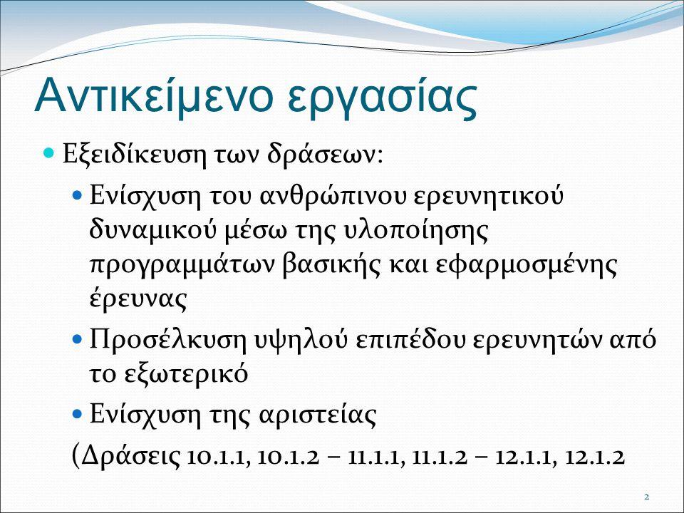 2 Αντικείμενο εργασίας Εξειδίκευση των δράσεων: Ενίσχυση του ανθρώπινου ερευνητικού δυναμικού μέσω της υλοποίησης προγραμμάτων βασικής και εφαρμοσμένης έρευνας Προσέλκυση υψηλού επιπέδου ερευνητών από το εξωτερικό Ενίσχυση της αριστείας (Δράσεις 10.1.1, 10.1.2 – 11.1.1, 11.1.2 – 12.1.1, 12.1.2