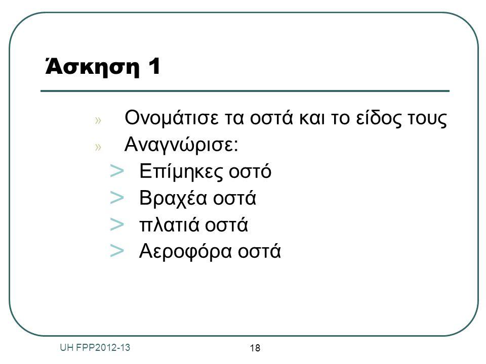 Άσκηση 1 » Ονομάτισε τα οστά και το είδος τους » Αναγνώρισε: ˃ Επίμηκες οστό ˃ Βραχέα οστά ˃ πλατιά οστά ˃ Αεροφόρα οστά 18 UH FPP2012-13