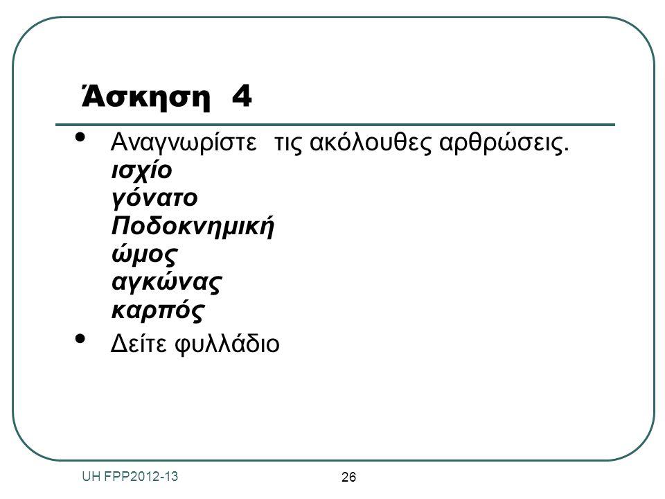 Άσκηση 4 Αναγνωρίστε τις ακόλουθες αρθρώσεις. ισχίο γόνατο Ποδοκνημική ώμος αγκώνας καρπός Δείτε φυλλάδιο 26 UH FPP2012-13