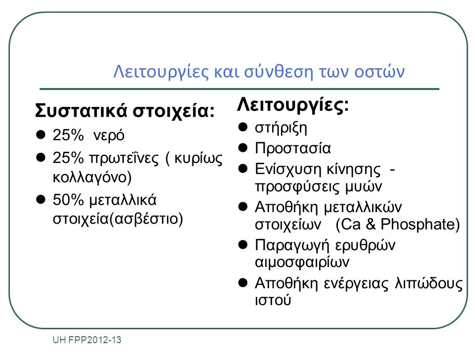 Χαρακτηριστικά των οστών Ι Οργανικό υπόστρωμα από ινώδη συνδετικό ιστό (σκληρότητα και ελαστικότητα) εμποτισμένο με μεταλλικά άλατα Περιόστεο (καλύπτει εξωτερικά το οστό) Πυκνό ινώδη ιστό Σημαντικό για την επούλωση των οστών (περιόστεο- οστέωση) Διάφυση Μακρά οστά Συμπαγές οστό Μυελώδης αυλός με λιπώδη ιστό UH FPP2012-13 4