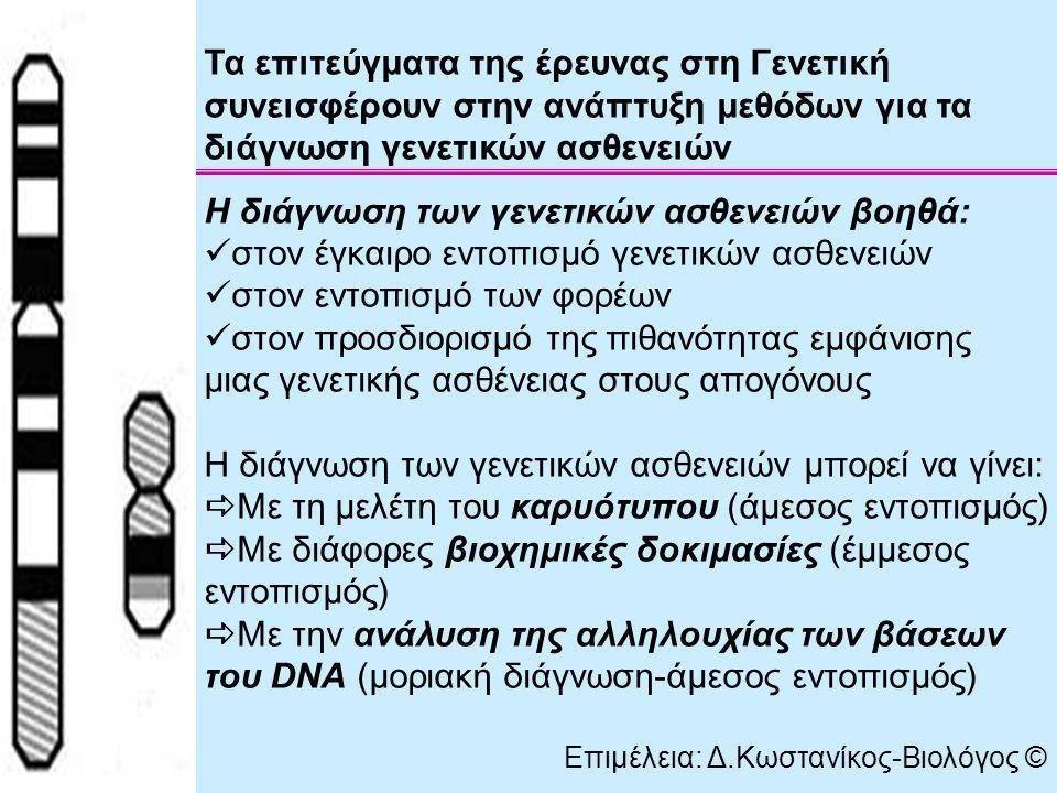 Διάγνωση φαινυλκετονουρίας: υπολογισμός της συγκέντρωσης της φαινυαλαλανίνης στο αίμα των νεογέννητων (βιοχημική μέθοδος) Διάγνωση δρεπανοκυτταρικής αναιμίας: Προσδιορισμός αιμοσφαιρίνης HbS στα ερυθροκύτταρα (βιοχημική διάγνωση) Εντοπισμός του μεταλλαγμένου γονιδίου β s (μοριακή διάγνωση) Δοκιμασία δρεπάνωσης → παρατήρηση ερυθροκυττάρων σε συνθήκες έλλειψης οξυγόνου (άμεσος εντοπισμός) Επιμέλεια: Δ.Κωστανίκος-Βιολόγος ©