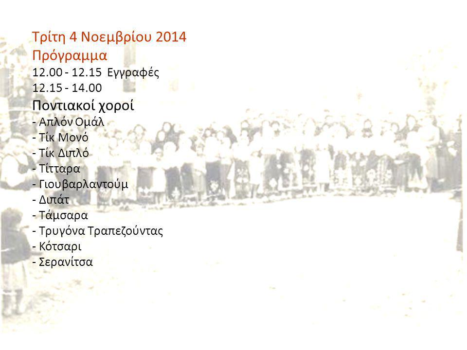 Τρίτη 4 Νοεμβρίου 2014 Πρόγραμμα 12.00 - 12.15 Εγγραφές 12.15 - 14.00 Ποντιακοί χοροί - Απλόν Ομάλ - Τίκ Μονό - Τίκ Διπλό - Τίτταρα - Γιουβαρλαντούμ -