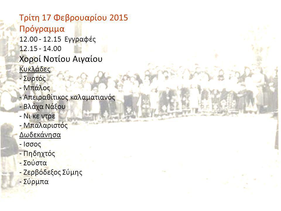 Τρίτη 17 Φεβρουαρίου 2015 Πρόγραμμα 12.00 - 12.15 Εγγραφές 12.15 - 14.00 Χοροί Νοτίου Αιγαίου Κυκλάδες - Συρτός - Μπάλος - Απειραθίτικος καλαματιανός