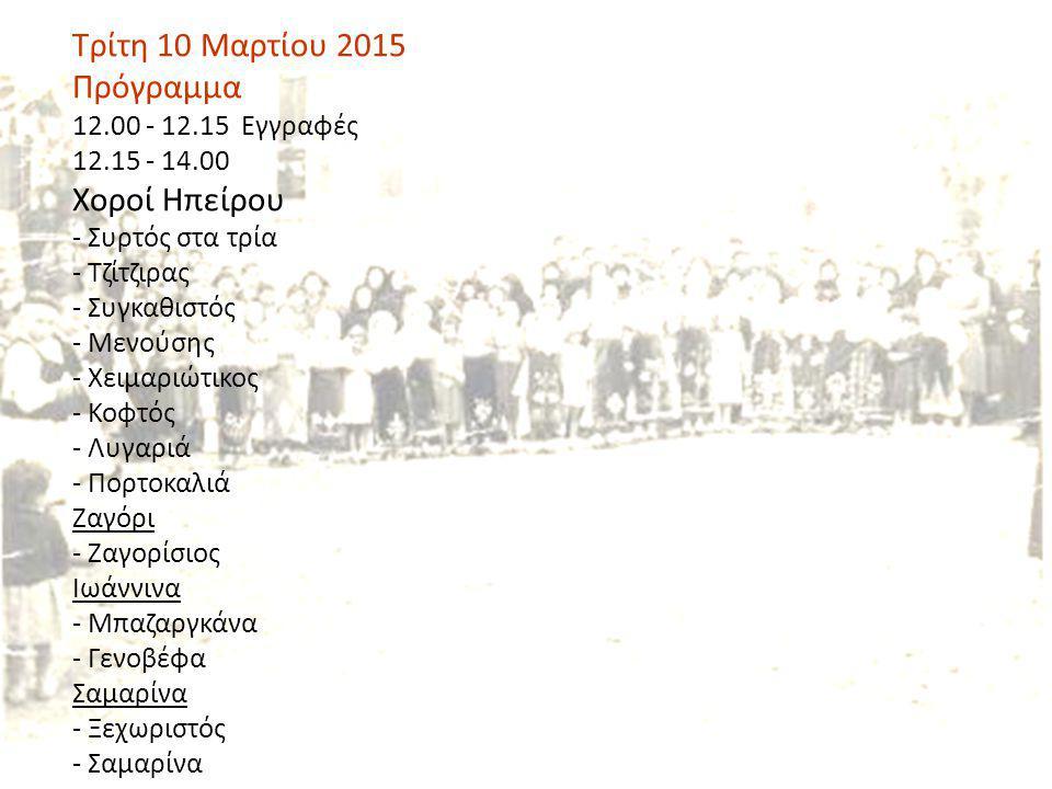 Τρίτη 10 Μαρτίου 2015 Πρόγραμμα 12.00 - 12.15 Εγγραφές 12.15 - 14.00 Χοροί Ηπείρου - Συρτός στα τρία - Τζίτζιρας - Συγκαθιστός - Μενούσης - Χειμαριώτι