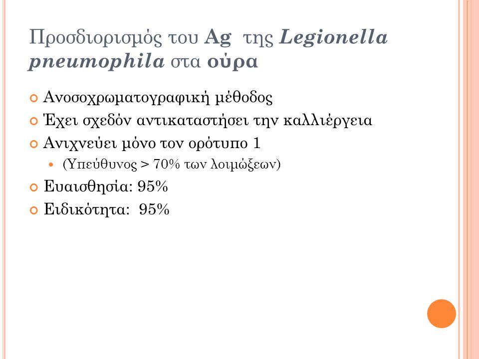 Προσδιορισμός του Ag της Legionella pneumophila στα ούρα Ανοσοχρωματογραφική μέθοδος Έχει σχεδόν αντικαταστήσει την καλλιέργεια Ανιχνεύει μόνο τον ορότυπο 1 (Υπεύθυνος > 70% των λοιμώξεων) Ευαισθησία: 95% Ειδικότητα: 95%