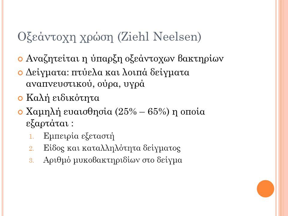 Οξεάντοχη χρώση (Ziehl Neelsen) Αναζητείται η ύπαρξη οξεάντοχων βακτηρίων Δείγματα: πτύελα και λοιπά δείγματα αναπνευστικού, ούρα, υγρά Καλή ειδικότητα Χαμηλή ευαισθησία (25% – 65%) η οποία εξαρτάται : 1.