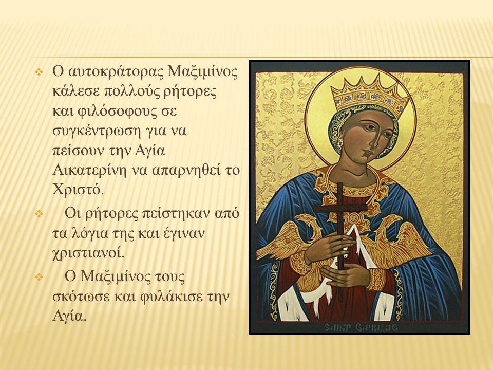  Ο αυτοκράτορας Μαξιμίνος κάλεσε πολλούς ρήτορες και φιλόσοφους σε συγκέντρωση για να πείσουν την Αγία Αικατερίνη να απαρνηθεί το Χριστό.