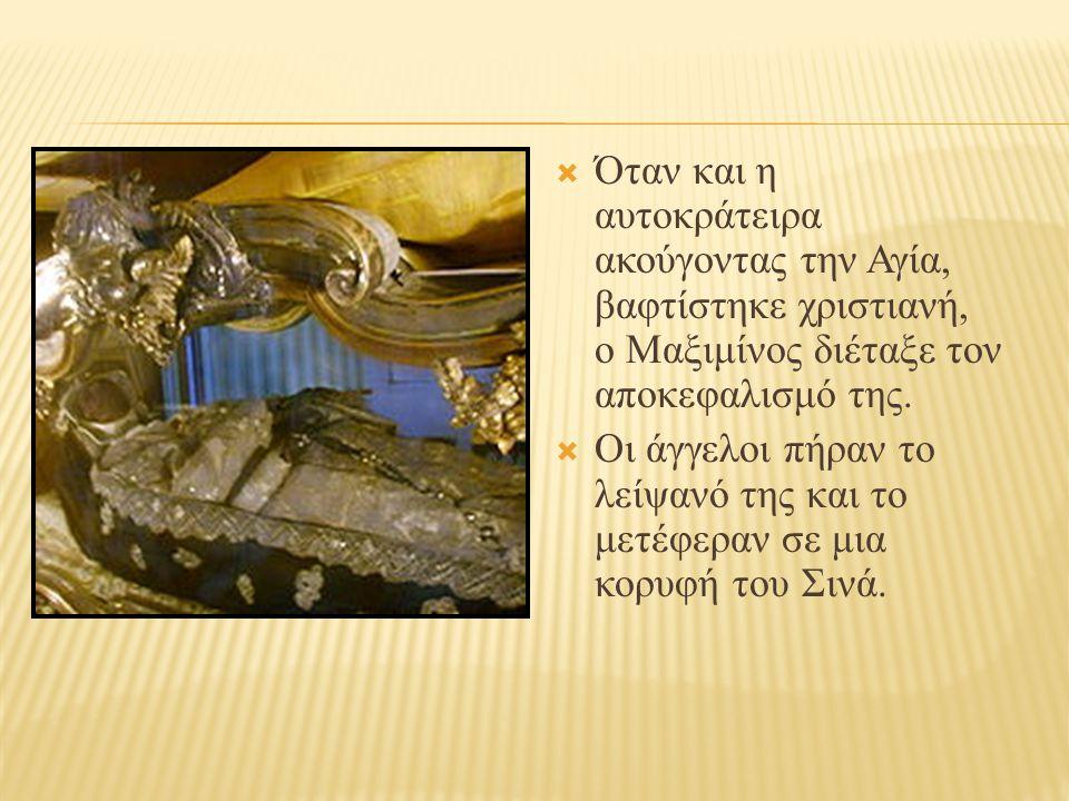  Όταν και η αυτοκράτειρα ακούγοντας την Αγία, βαφτίστηκε χριστιανή, ο Μαξιμίνος διέταξε τον αποκεφαλισμό της.