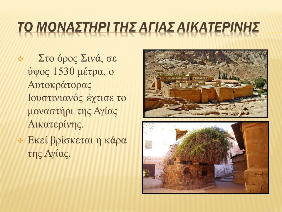  Στο όρος Σινά, σε ύψος 1530 μέτρα, ο Αυτοκράτορας Ιουστινιανός έχτισε το μοναστήρι της Αγίας Αικατερίνης.