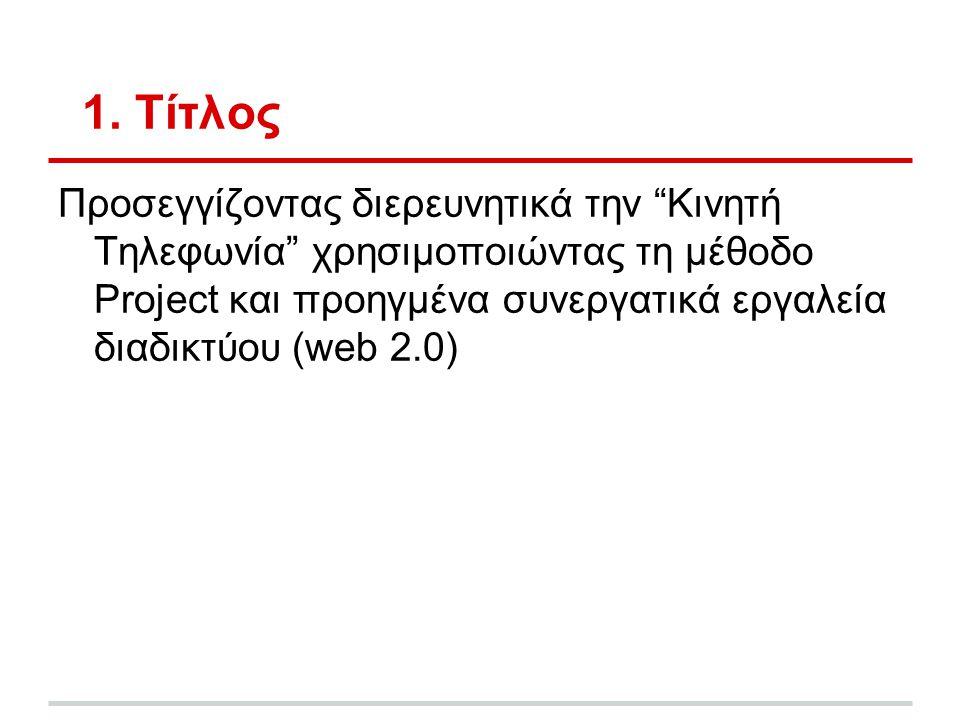 """1. Τίτλος Προσεγγίζοντας διερευνητικά την """"Κινητή Τηλεφωνία"""" χρησιμοποιώντας τη μέθοδο Project και προηγμένα συνεργατικά εργαλεία διαδικτύου (web 2.0)"""