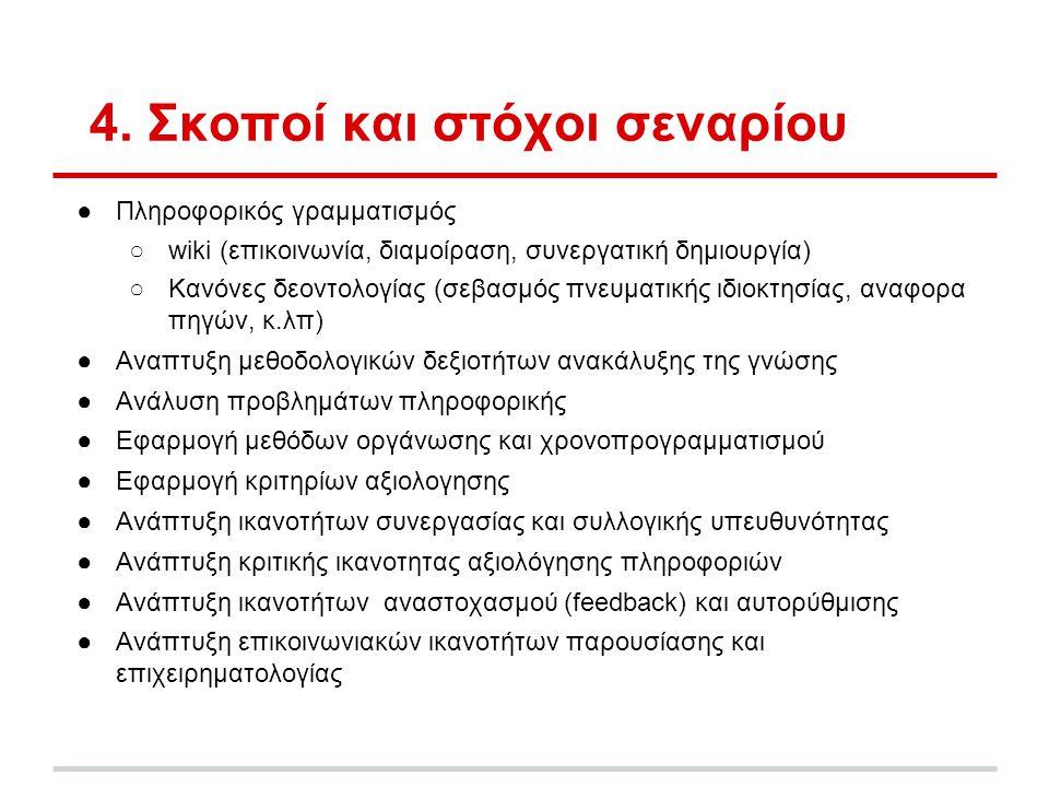 4. Σκοποί και στόχοι σεναρίου ●Πληροφορικός γραμματισμός ○wiki (επικοινωνία, διαμοίραση, συνεργατική δημιουργία) ○Κανόνες δεοντολογίας (σεβασμός πνευμ