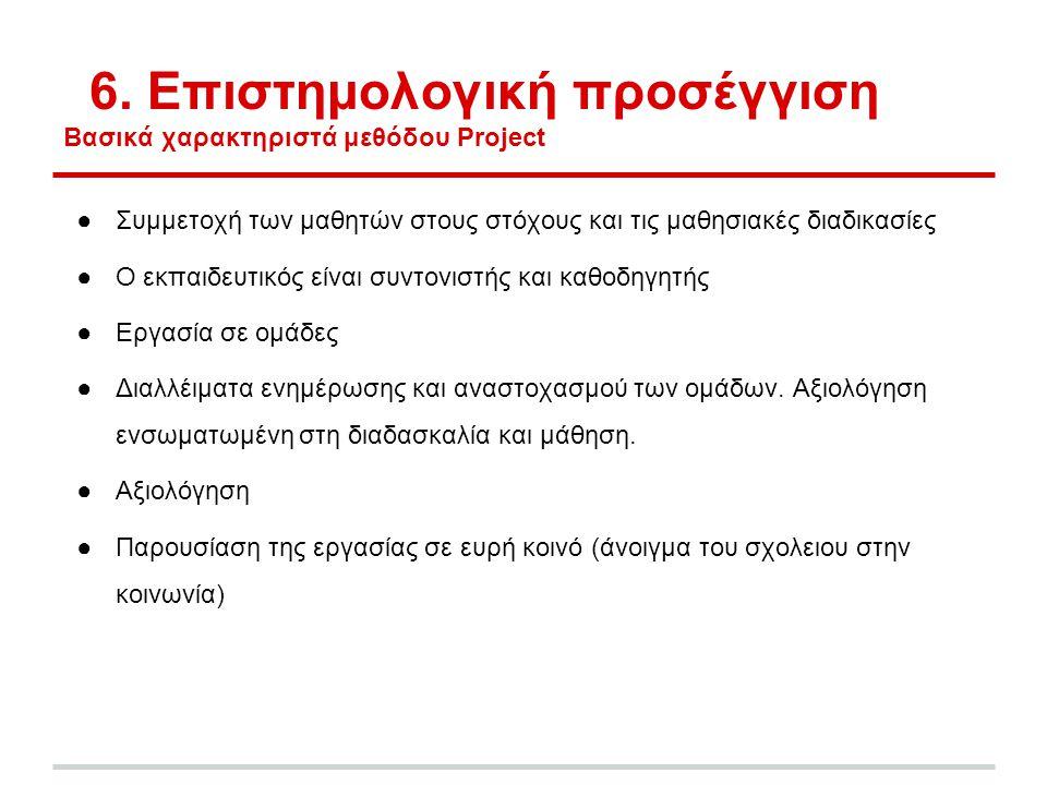 6. Επιστημολογική προσέγγιση Βασικά χαρακτηριστά μεθόδου Project ●Συμμετοχή των μαθητών στους στόχους και τις μαθησιακές διαδικασίες ●Ο εκπαιδευτικός
