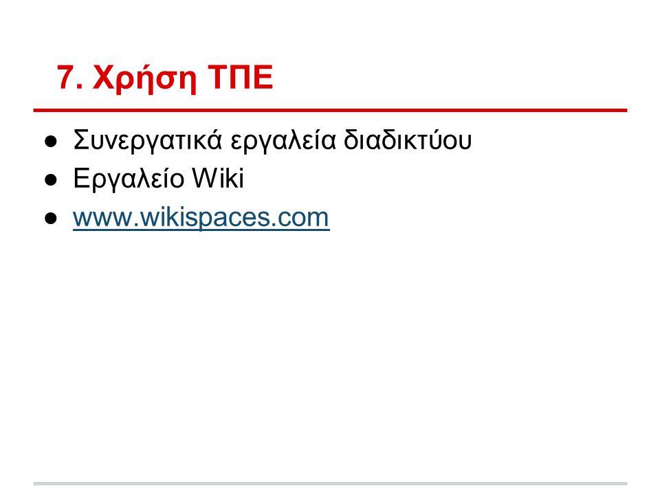 7. Χρήση ΤΠΕ ●Συνεργατικά εργαλεία διαδικτύου ●Εργαλείο Wiki ●www.wikispaces.comwww.wikispaces.com