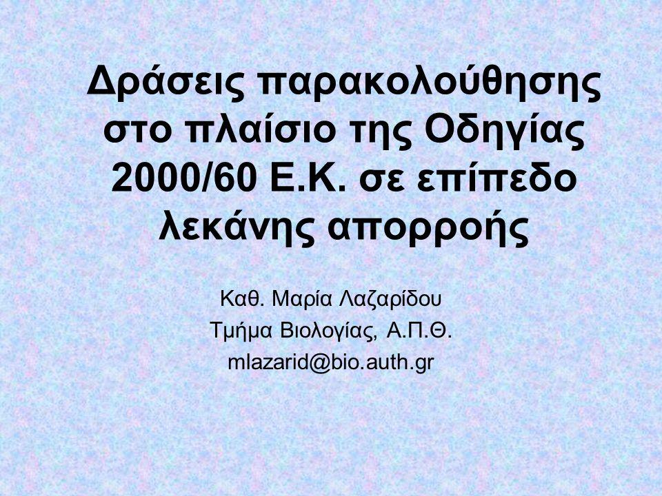 Δράσεις παρακολούθησης στο πλαίσιο της Οδηγίας 2000/60 E.K. σε επίπεδο λεκάνης απορροής Καθ. Μαρία Λαζαρίδου Τμήμα Βιολογίας, Α.Π.Θ. mlazarid@bio.auth