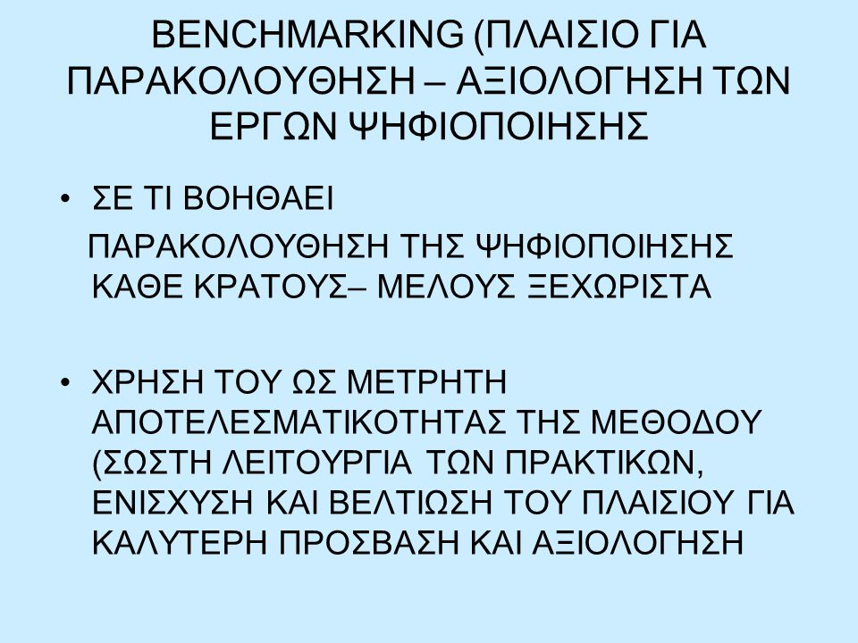 BENCHMARKING (ΠΛΑΙΣΙΟ ΓΙΑ ΠΑΡΑΚΟΛΟΥΘΗΣΗ – ΑΞΙΟΛΟΓΗΣΗ ΤΩΝ ΕΡΓΩΝ ΨΗΦΙΟΠΟΙΗΣΗΣ ΣΕ ΤΙ ΒΟΗΘΑΕΙ ΠΑΡΑΚΟΛΟΥΘΗΣΗ ΤΗΣ ΨΗΦΙΟΠΟΙΗΣΗΣ ΚΑΘΕ ΚΡΑΤΟΥΣ– ΜΕΛΟΥΣ ΞΕΧΩΡΙΣΤΑ ΧΡΗΣΗ ΤΟΥ ΩΣ ΜΕΤΡΗΤΗ ΑΠΟΤΕΛΕΣΜΑΤΙΚΟΤΗΤΑΣ ΤΗΣ ΜΕΘΟΔΟΥ (ΣΩΣΤΗ ΛΕΙΤΟΥΡΓΙΑ ΤΩΝ ΠΡΑΚΤΙΚΩΝ, ΕΝΙΣΧΥΣΗ ΚΑΙ ΒΕΛΤΙΩΣΗ ΤΟΥ ΠΛΑΙΣΙΟΥ ΓΙΑ ΚΑΛΥΤΕΡΗ ΠΡΟΣΒΑΣΗ ΚΑΙ ΑΞΙΟΛΟΓΗΣΗ