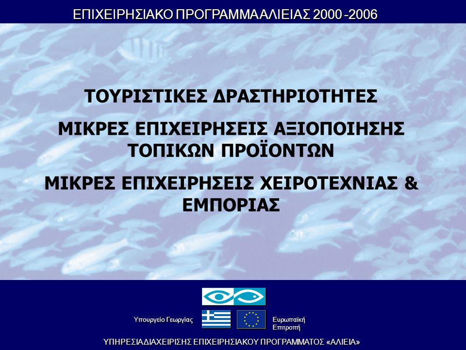 ΕΠΙΧΕΙΡΗΣΙΑΚΟ ΠΡΟΓΡΑΜΜΑ ΑΛΙΕΙΑΣ 2000-2006 ΕΠΙΧΕΙΡΗΣΙΑΚΟ ΠΡΟΓΡΑΜΜΑ ΑΛΙΕΙΑΣ 2000-2006 YΠHPEΣIA ΔIAXEIPIΣHΣ EΠIXEIPHΣIAKOY ΠPOΓPAMMATOΣ «AΛIEIA» YπουργείοΓεωργίας YπουργείοΓεωργίας Eυρωπαϊκή Eπιτροπή Eυρωπαϊκή Eπιτροπή ΤΟΥΡΙΣΤΙΚΕΣ ΔΡΑΣΤΗΡΙΟΤΗΤΕΣ ΜΙΚΡΕΣ ΕΠΙΧΕΙΡΗΣΕΙΣ ΑΞΙΟΠΟΙΗΣΗΣ ΤΟΠΙΚΩΝ ΠΡΟΪΟΝΤΩΝ ΜΙΚΡΕΣ ΕΠΙΧΕΙΡΗΣΕΙΣ ΧΕΙΡΟΤΕΧΝΙΑΣ & ΕΜΠΟΡΙΑΣ