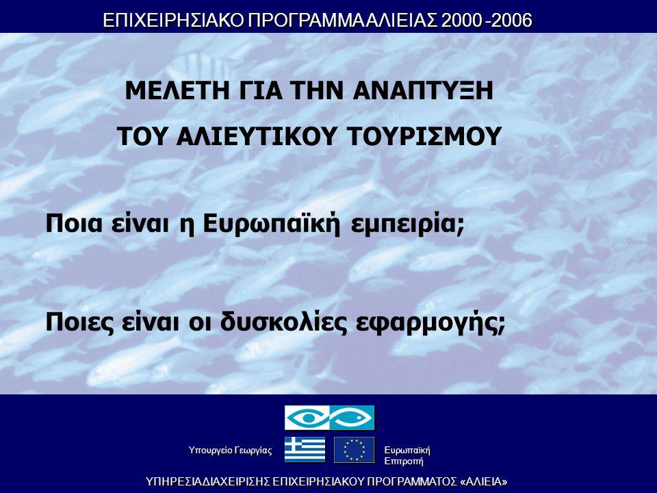 ΕΠΙΧΕΙΡΗΣΙΑΚΟ ΠΡΟΓΡΑΜΜΑ ΑΛΙΕΙΑΣ 2000-2006 ΕΠΙΧΕΙΡΗΣΙΑΚΟ ΠΡΟΓΡΑΜΜΑ ΑΛΙΕΙΑΣ 2000-2006 YΠHPEΣIA ΔIAXEIPIΣHΣ EΠIXEIPHΣIAKOY ΠPOΓPAMMATOΣ «AΛIEIA» YπουργείοΓεωργίας YπουργείοΓεωργίας Eυρωπαϊκή Eπιτροπή Eυρωπαϊκή Eπιτροπή ΜΕΛΕΤΗ ΓΙΑ ΤΗΝ ΑΝΑΠΤΥΞΗ ΤΟΥ ΑΛΙΕΥΤΙΚΟΥ ΤΟΥΡΙΣΜΟΥ Ποια είναι η Ευρωπαϊκή εμπειρία; Ποιες είναι οι δυσκολίες εφαρμογής;
