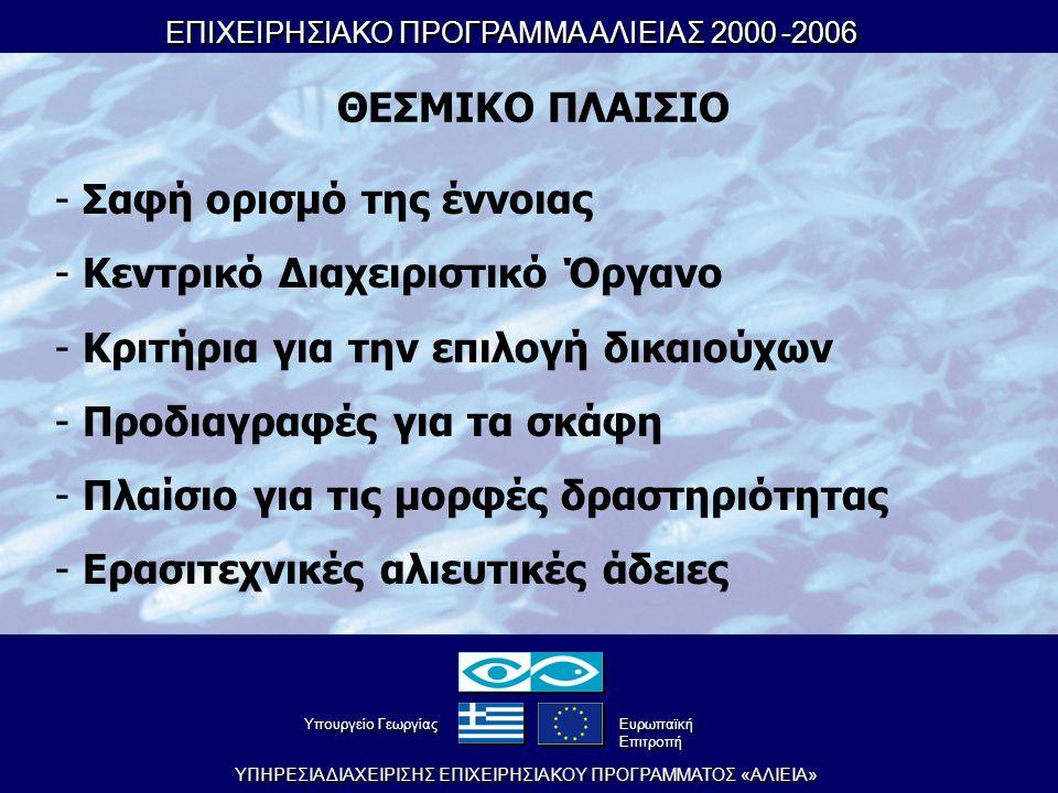 ΕΠΙΧΕΙΡΗΣΙΑΚΟ ΠΡΟΓΡΑΜΜΑ ΑΛΙΕΙΑΣ 2000-2006 ΕΠΙΧΕΙΡΗΣΙΑΚΟ ΠΡΟΓΡΑΜΜΑ ΑΛΙΕΙΑΣ 2000-2006 YΠHPEΣIA ΔIAXEIPIΣHΣ EΠIXEIPHΣIAKOY ΠPOΓPAMMATOΣ «AΛIEIA» YπουργείοΓεωργίας YπουργείοΓεωργίας Eυρωπαϊκή Eπιτροπή Eυρωπαϊκή Eπιτροπή ΘΕΣΜΙΚΟ ΠΛΑΙΣΙΟ - Σαφή ορισμό της έννοιας - Κεντρικό Διαχειριστικό Όργανο - Κριτήρια για την επιλογή δικαιούχων - Προδιαγραφές για τα σκάφη - Πλαίσιο για τις μορφές δραστηριότητας - Ερασιτεχνικές αλιευτικές άδειες