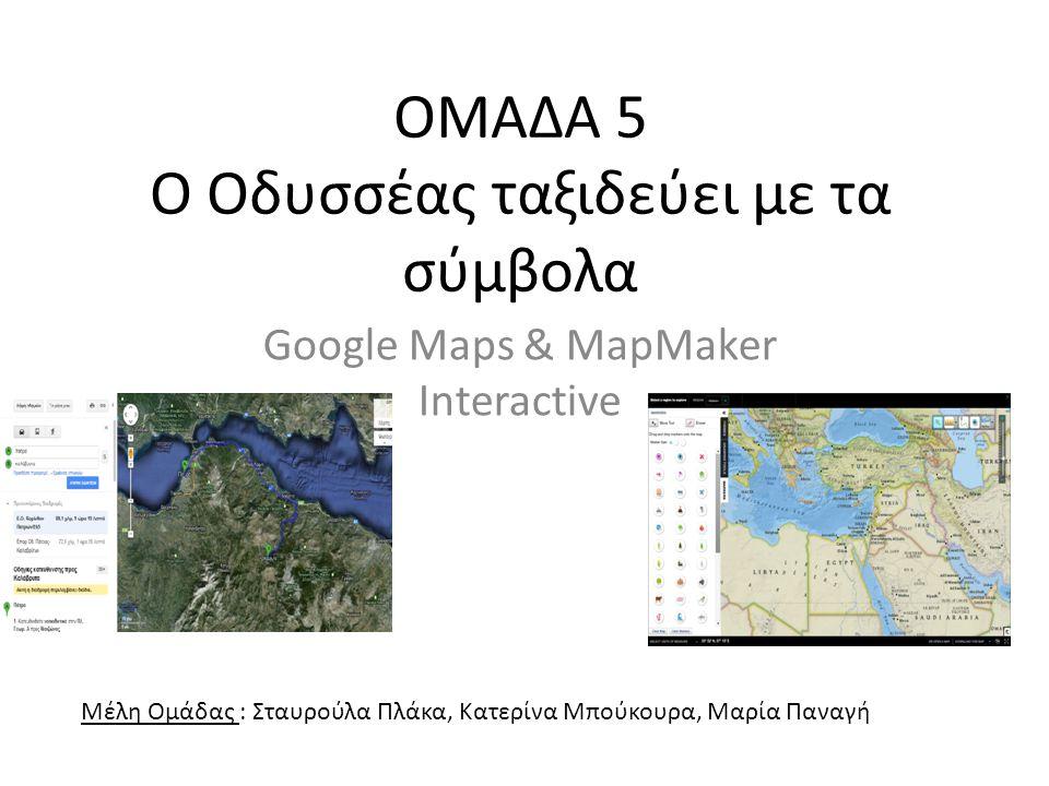 ΟΜΑΔΑ 5 Ο Οδυσσέας ταξιδεύει με τα σύμβολα Google Maps & MapMaker Interactive Μέλη Ομάδας : Σταυρούλα Πλάκα, Κατερίνα Μπούκουρα, Μαρία Παναγή
