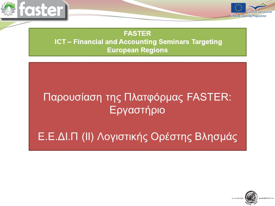 14/5/2012 FASTER LOGO FASTER ICT – Financial and Accounting Seminars Targeting European Regions You are expected to prepare a ppt presentation for each point of the program assigned to you Παρουσίαση της Πλατφόρμας FASTER: Εργαστήριο E.E.ΔΙ.Π (II) Λογιστικής Ορέστης Βλησμάς