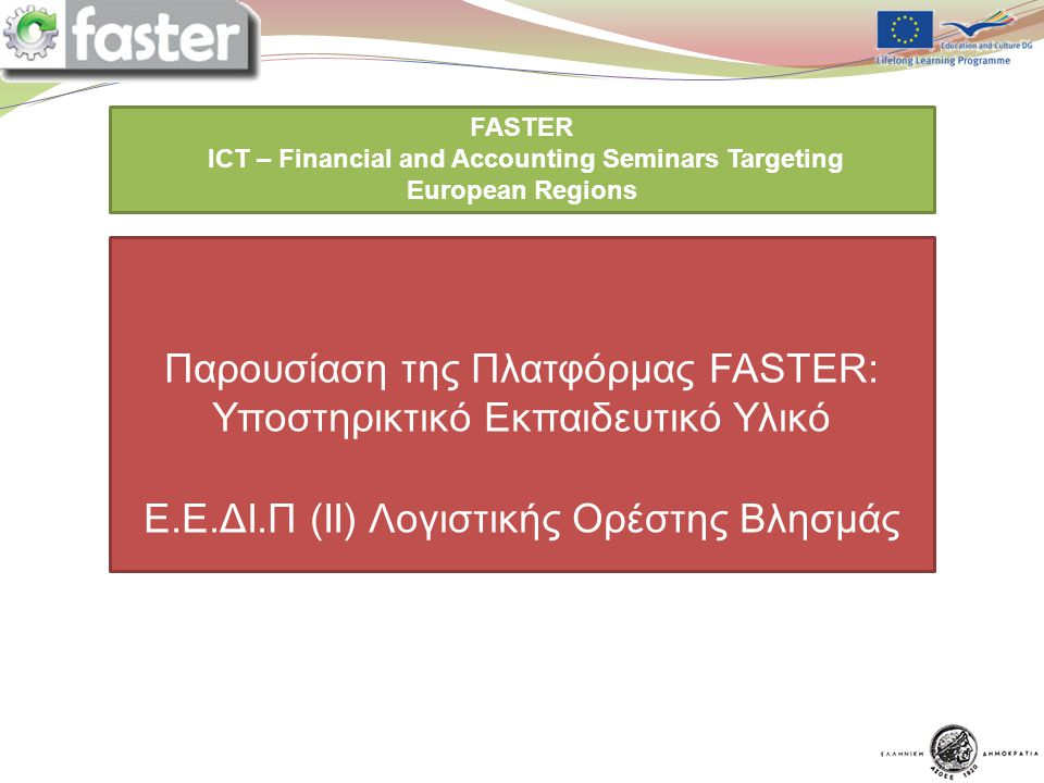 14/5/2012 FASTER LOGO FASTER ICT – Financial and Accounting Seminars Targeting European Regions You are expected to prepare a ppt presentation for each point of the program assigned to you Παρουσίαση της Πλατφόρμας FASTER: Υποστηρικτικό Εκπαιδευτικό Υλικό E.E.ΔΙ.Π (II) Λογιστικής Ορέστης Βλησμάς