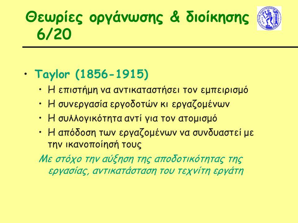 Θεωρίες οργάνωσης & διοίκησης 6/20 Taylor (1856-1915) Η επιστήμη να αντικαταστήσει τον εμπειρισμό Η συνεργασία εργοδοτών κι εργαζομένων Η συλλογικότητα αντί για τον ατομισμό Η απόδοση των εργαζομένων να συνδυαστεί με την ικανοποίησή τους Με στόχο την αύξηση της αποδοτικότητας της εργασίας, αντικατάσταση του τεχνίτη εργάτη