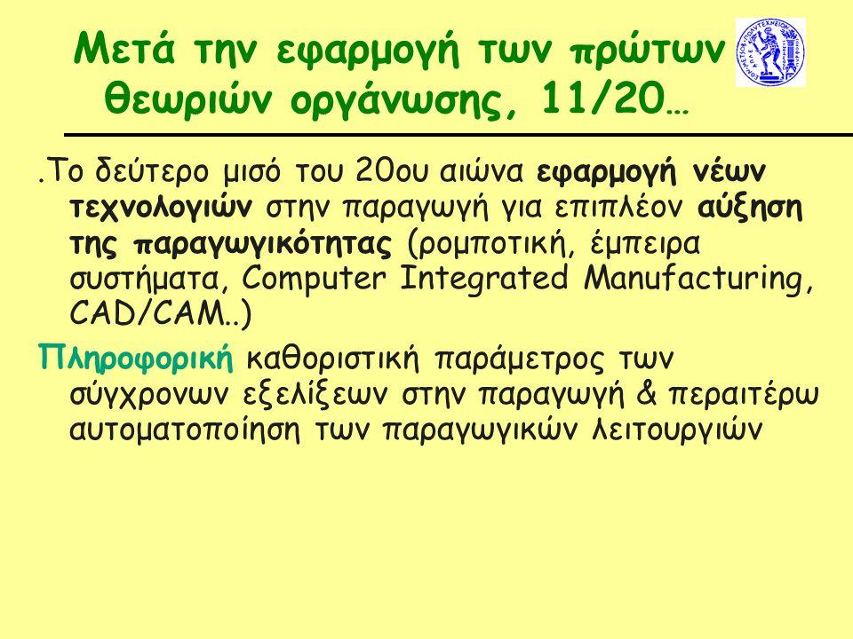Μετά την εφαρμογή των πρώτων θεωριών οργάνωσης, 11/20 ….Το δεύτερο μισό του 20ου αιώνα εφαρμογή νέων τεχνολογιών στην παραγωγή για επιπλέον αύξηση της παραγωγικότητας (ρομποτική, έμπειρα συστήματα, Computer Integrated Manufacturing, CAD/CAM..) Πληροφορική καθοριστική παράμετρος των σύγχρονων εξελίξεων στην παραγωγή & περαιτέρω αυτοματοποίηση των παραγωγικών λειτουργιών