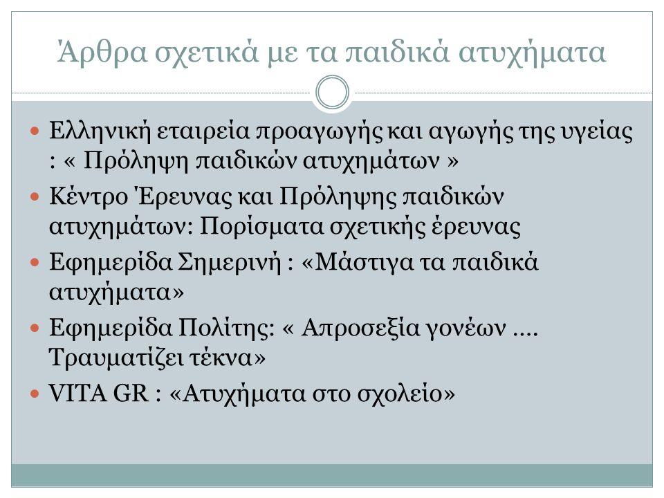 Άρθρα σχετικά με τα παιδικά ατυχήματα Ελληνική εταιρεία προαγωγής και αγωγής της υγείας : « Πρόληψη παιδικών ατυχημάτων » Κέντρο Έρευνας και Πρόληψης παιδικών ατυχημάτων: Πορίσματα σχετικής έρευνας Εφημερίδα Σημερινή : «Μάστιγα τα παιδικά ατυχήματα» Εφημερίδα Πολίτης: « Απροσεξία γονέων ….