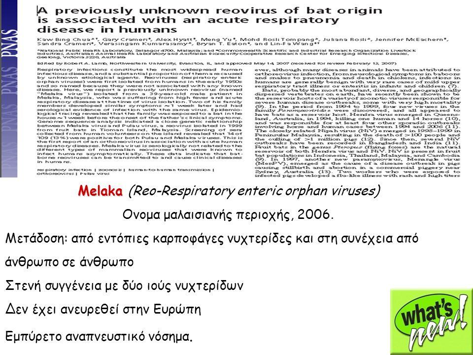 Melaka Melaka (Reo-Respiratory enteric orphan viruses) Ονομα μαλαισιανής περιοχής, 2006. Μετάδοση: από εντόπιες καρποφάγες νυχτερίδες και στη συνέχεια