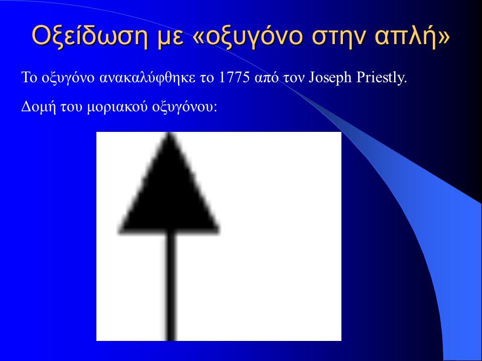 Οξείδωση με «οξυγόνο στην απλή» Το οξυγόνο ανακαλύφθηκε το 1775 από τον Joseph Priestly. Δομή του μοριακού οξυγόνου: