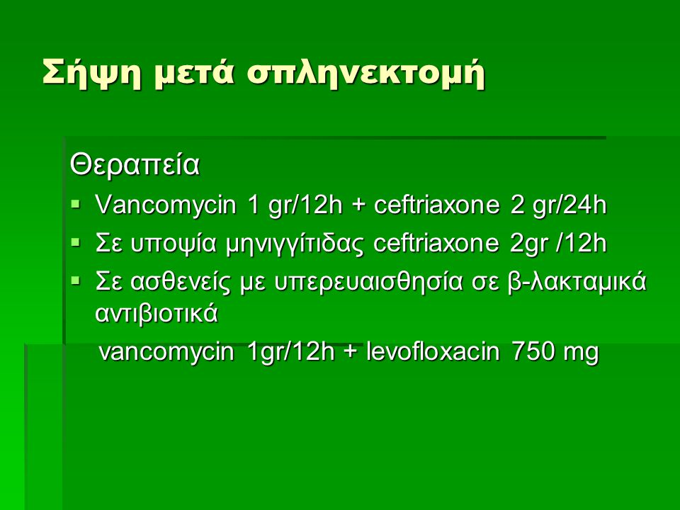 Σήψη μετά σπληνεκτομή Θεραπεία  Vancomycin 1 gr/12h + ceftriaxone 2 gr/24h  Σε υποψία μηνιγγίτιδας ceftriaxone 2gr /12h  Σε ασθενείς με υπερευαισθη