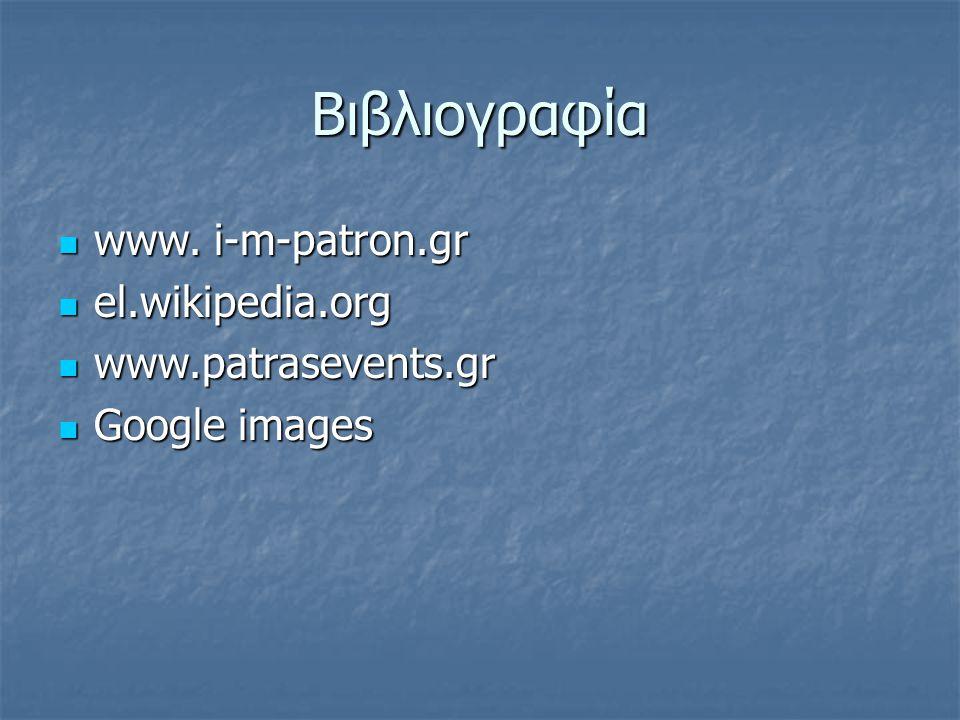 Βιβλιογραφία www. i-m-patron.gr www. i-m-patron.gr el.wikipedia.org el.wikipedia.org www.patrasevents.gr www.patrasevents.gr Google images Google imag