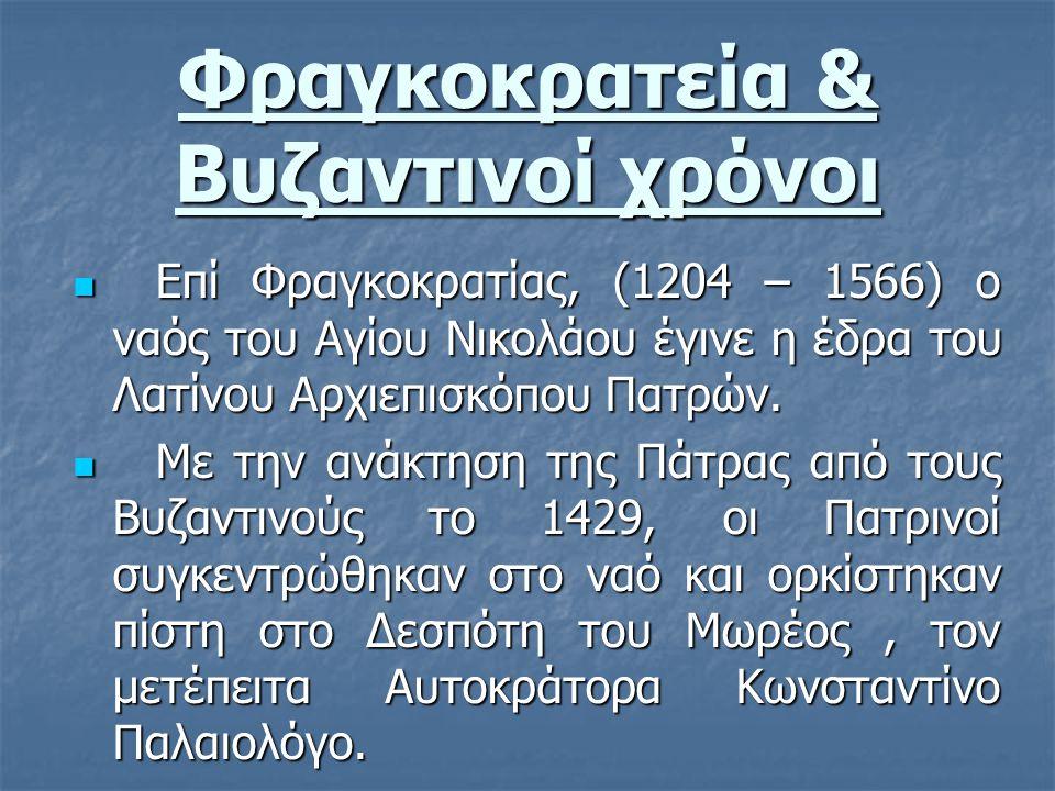 Φραγκοκρατεία & Βυζαντινοί χρόνοι Επί Φραγκοκρατίας, (1204 – 1566) ο ναός του Αγίου Νικολάου έγινε η έδρα του Λατίνου Αρχιεπισκόπου Πατρών. Επί Φραγκο
