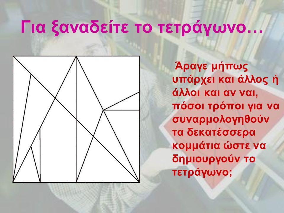 Για ξαναδείτε το τετράγωνο… Άραγε μήπως υπάρχει και άλλος ή άλλοι και αν ναι, πόσοι τρόποι για να συναρμολογηθούν τα δεκατέσσερα κομμάτια ώστε να δημι