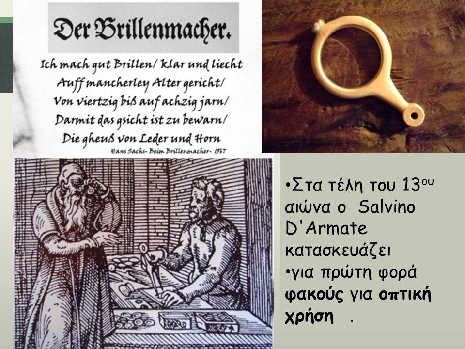Στα τέλη του 13 ου αιώνα ο Salvino D'Armate κατασκευάζει για πρώτη φορά φακούς για οπτική χρήση.