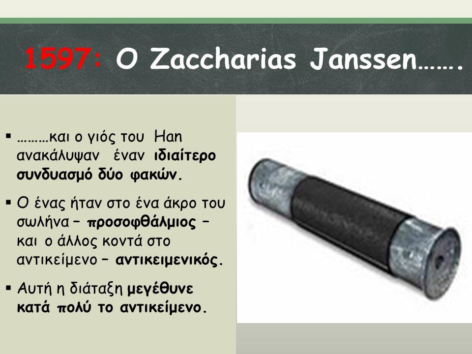 1597: Ο Zaccharias Janssen…….  ………και ο γιός του Han ανακάλυψαν έναν ιδιαίτερο συνδυασμό δύο φακών.  Ο ένας ήταν στο ένα άκρο του σωλήνα – προσοφθάλ