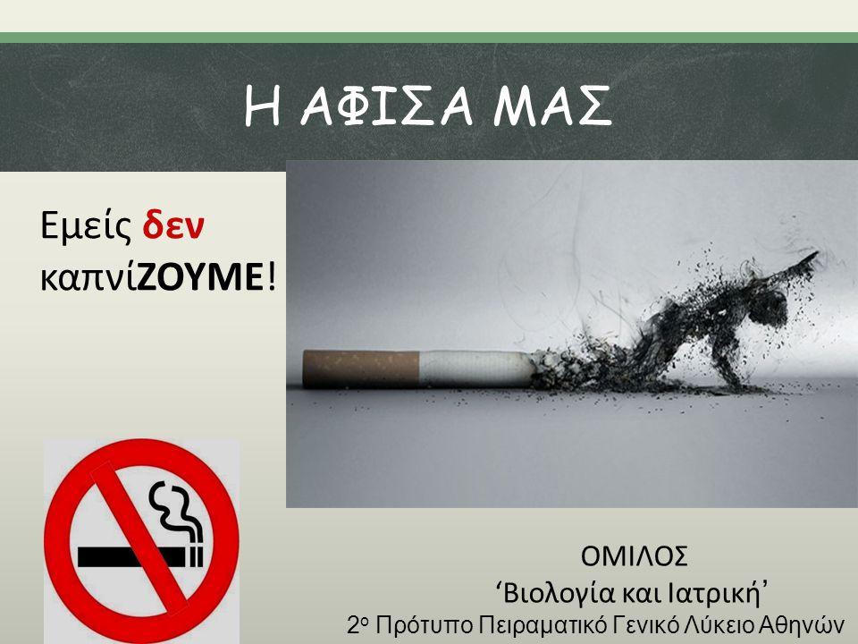 Η ΑΦΙΣΑ ΜΑΣ Εμείς δεν καπνίΖΟΥΜΕ! ΟΜΙΛΟΣ 'Βιολογία και Ιατρική ' 2 ο Πρότυπο Πειραματικό Γενικό Λύκειο Αθηνών
