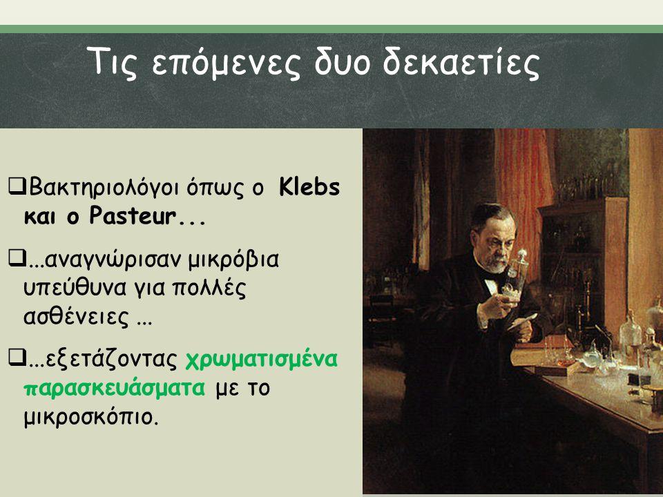 Τις επόμενες δυο δεκαετίες  Βακτηριολόγοι όπως ο Klebs και ο Pasteur... ...αναγνώρισαν μικρόβια υπεύθυνα για πολλές ασθένειες... ...εξετάζοντας χρω