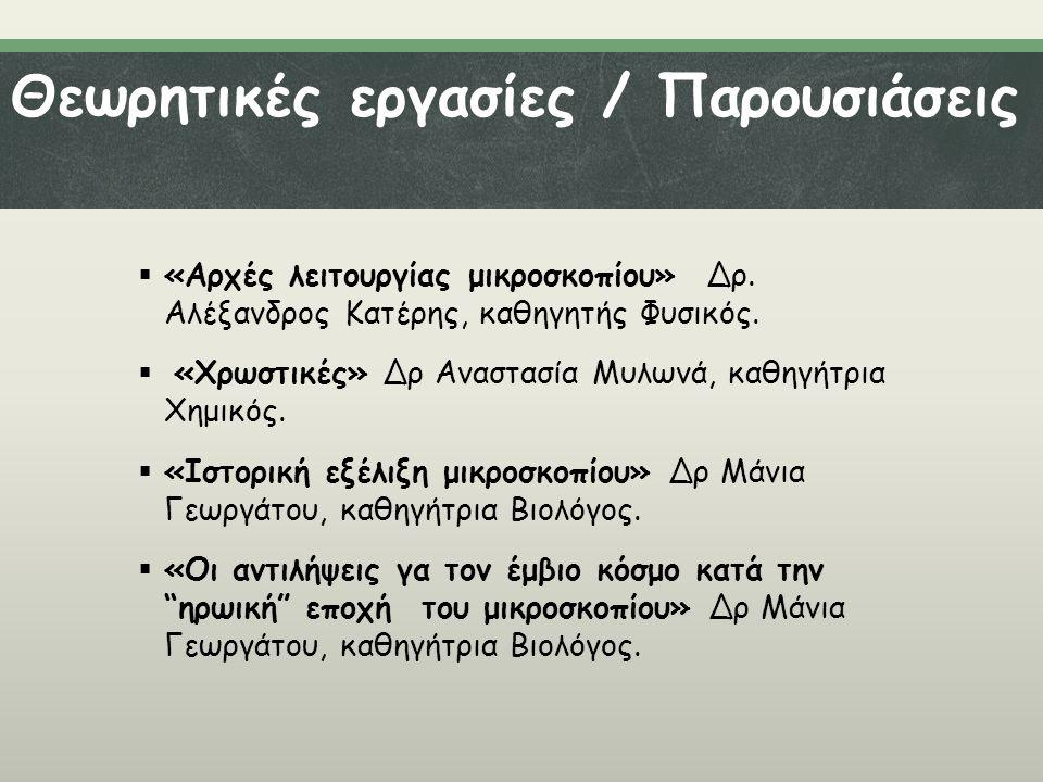 Θεωρητικές εργασίες / Παρουσιάσεις  «Αρχές λειτουργίας μικροσκοπίου» Δρ. Αλέξανδρος Κατέρης, καθηγητής Φυσικός.  «Χρωστικές» Δρ Αναστασία Μυλωνά, κα