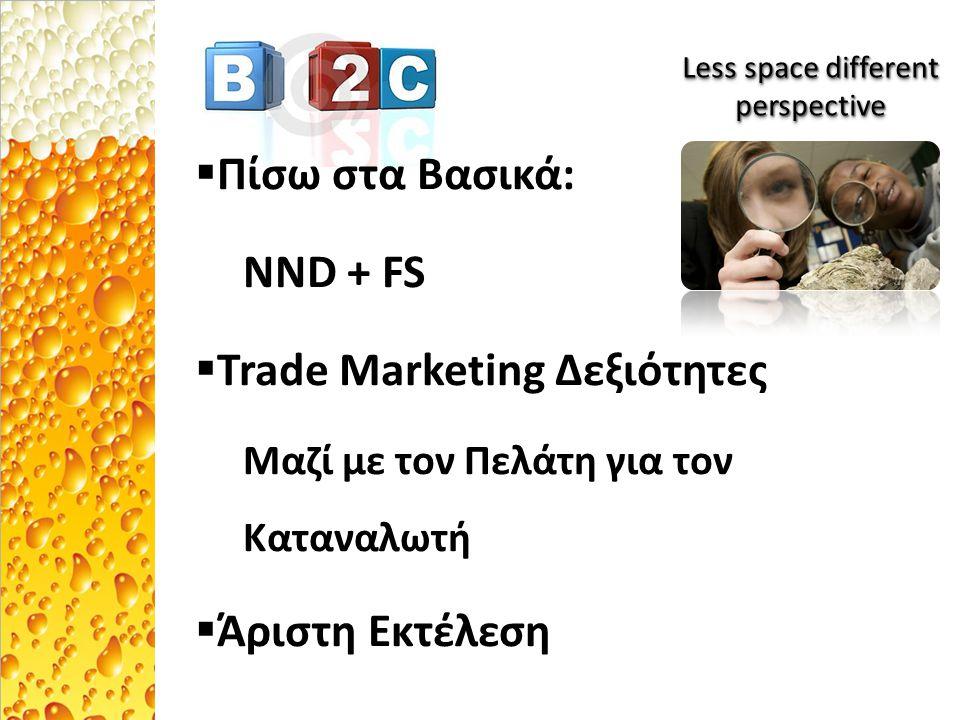  Πίσω στα Βασικά: NND + FS  Trade Marketing Δεξιότητες Μαζί με τον Πελάτη για τον Καταναλωτή  Άριστη Εκτέλεση Less space different perspective