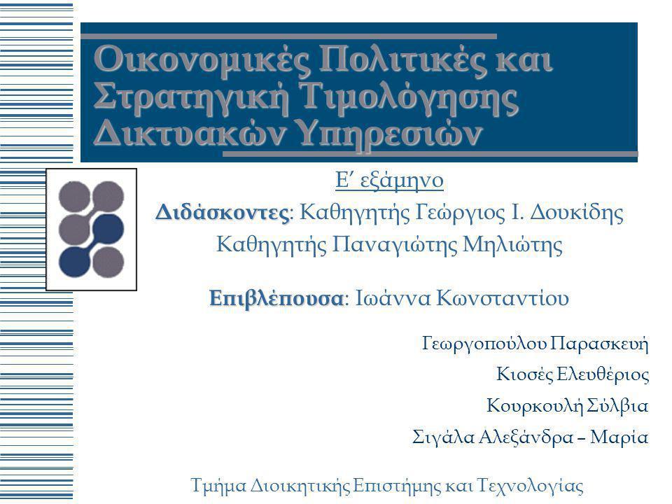 Τμήμα Διοικητικής Επιστήμης και Τεχνολογίας Οικονομικές Πολιτικές και Στρατηγική Τιμολόγησης Δικτυακών Υπηρεσιών Ε' εξάμηνο Διδάσκοντες Διδάσκοντες :