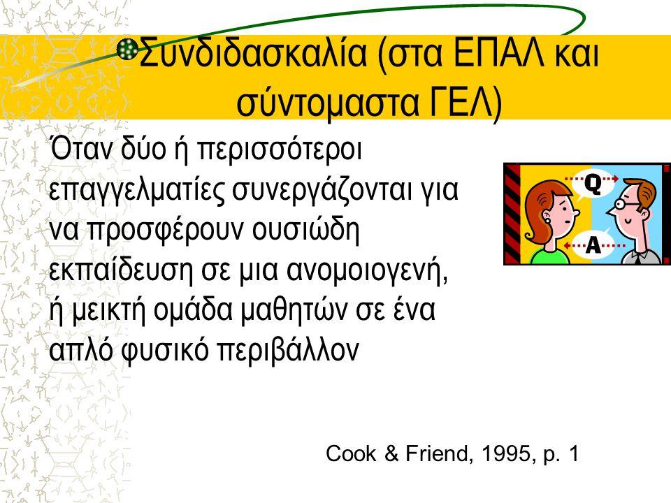 Συνδιδασκαλία (στα ΕΠΑΛ και σύντομαστα ΓΕΛ) Όταν δύο ή περισσότεροι επαγγελματίες συνεργάζονται για να προσφέρουν ουσιώδη εκπαίδευση σε μια ανομοιογενή, ή μεικτή ομάδα μαθητών σε ένα απλό φυσικό περιβάλλον Cook & Friend, 1995, p.