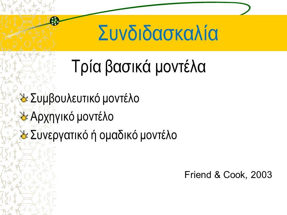 Συνδιδασκαλία Τρία βασικά μοντέλα Συμβουλευτικό μοντέλο Αρχηγικό μοντέλο Συνεργατικό ή ομαδικό μοντέλο Friend & Cook, 2003