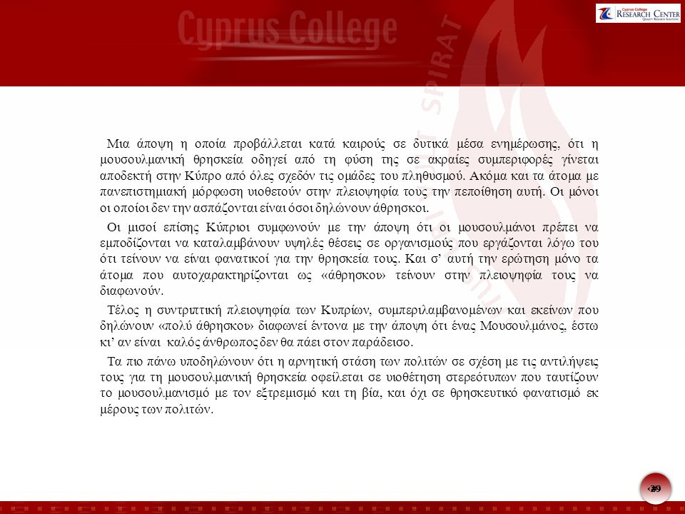 29 Μια άποψη η οποία προβάλλεται κατά καιρούς σε δυτικά μέσα ενημέρωσης, ότι η μουσουλμανική θρησκεία οδηγεί από τη φύση της σε ακραίες συμπεριφορές γίνεται αποδεκτή στην Κύπρο από όλες σχεδόν τις ομάδες του πληθυσμού.